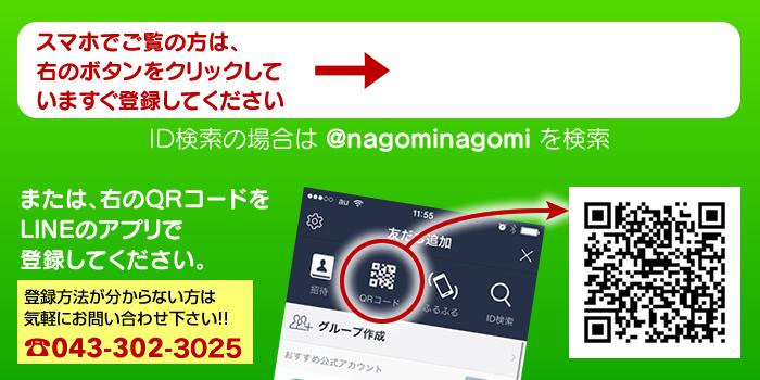 スマホでご覧の方は、右のボタンをクリックしていますぐ登録してください。ID検索の場合は @nagominagomi を検索。または、右のQRコードを LINEのアプリで登録してください。登録方法が分からない方は気軽にお問い合わせ下さい!! TEL: 043-302-3025